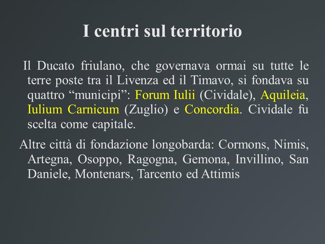 I centri sul territorio Il Ducato friulano, che governava ormai su tutte le terre poste tra il Livenza ed il Timavo, si fondava su quattro municipi: F