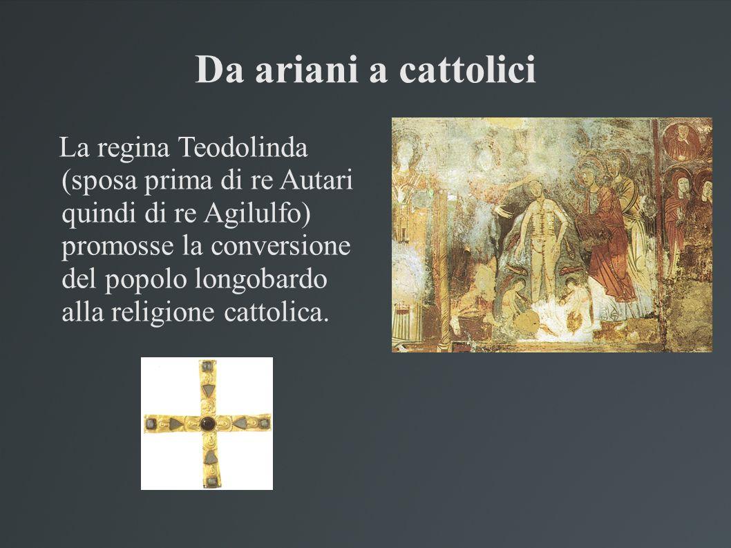 Da ariani a cattolici La regina Teodolinda (sposa prima di re Autari quindi di re Agilulfo) promosse la conversione del popolo longobardo alla religio