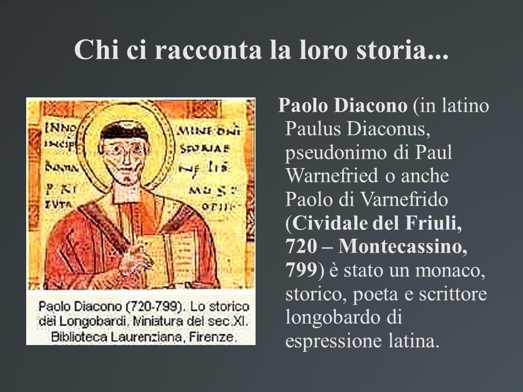 Chi ci racconta la loro storia... Paolo Diacono (in latino Paulus Diaconus, pseudonimo di Paul Warnefried o anche Paolo di Varnefrido (Cividale del Fr