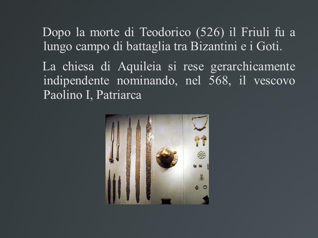 Dopo la morte di Teodorico (526) il Friuli fu a lungo campo di battaglia tra Bizantini e i Goti. La chiesa di Aquileia si rese gerarchicamente indipen