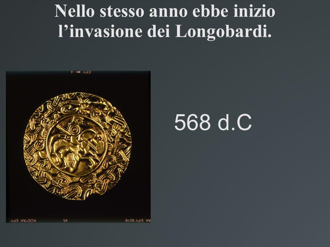 Nello stesso anno ebbe inizio linvasione dei Longobardi. 568 d.C