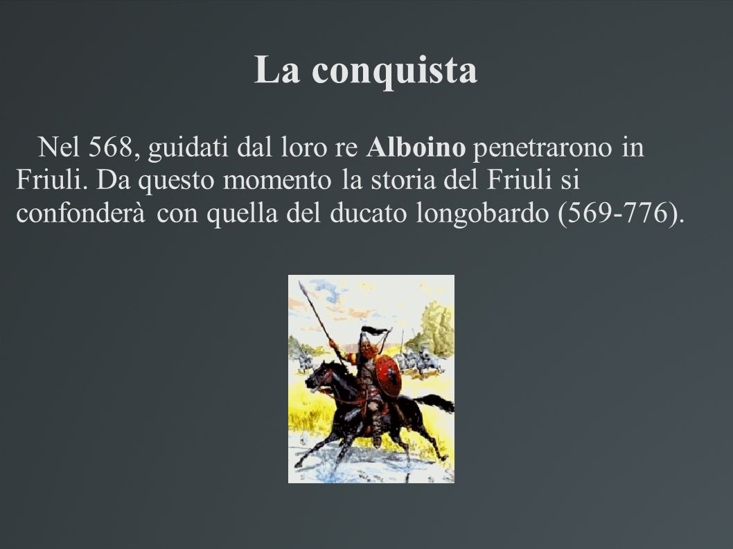 La conquista Nel 568, guidati dal loro re Alboino penetrarono in Friuli. Da questo momento la storia del Friuli si confonderà con quella del ducato lo