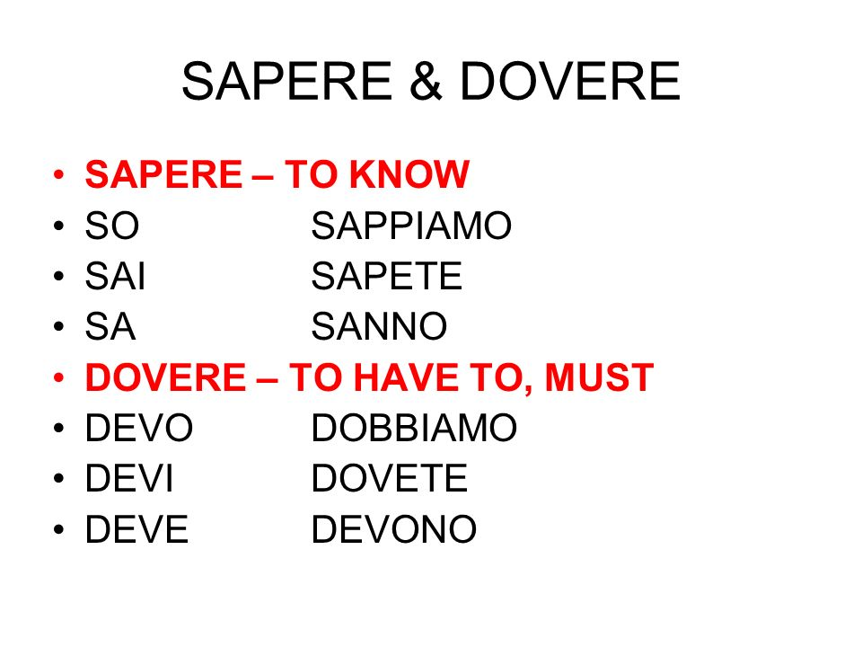 SAPERE & DOVERE SAPERE – TO KNOW SOSAPPIAMO SAISAPETE SASANNO DOVERE – TO HAVE TO, MUST DEVODOBBIAMO DEVIDOVETE DEVEDEVONO