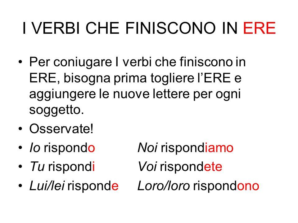 I VERBI CHE FINISCONO IN ERE Per coniugare I verbi che finiscono in ERE, bisogna prima togliere lERE e aggiungere le nuove lettere per ogni soggetto.