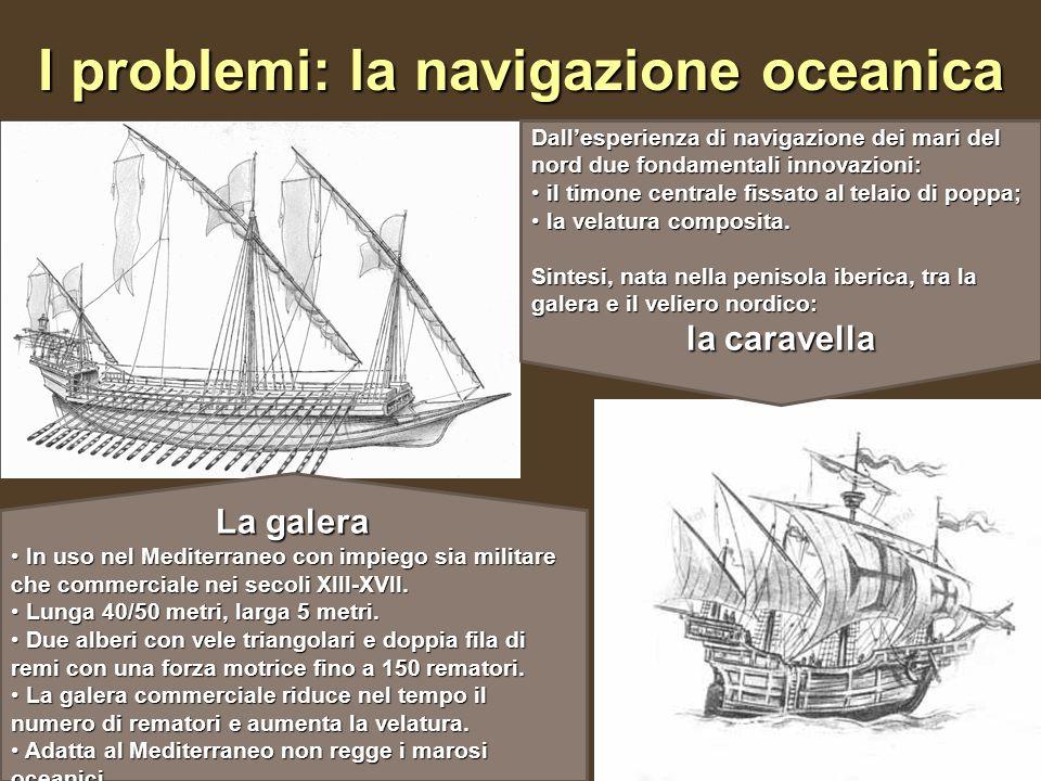 I problemi: la navigazione oceanica La galera In uso nel Mediterraneo con impiego sia militare che commerciale nei secoli XIII-XVII. In uso nel Medite