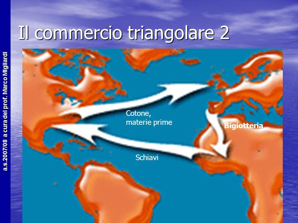 a.s.2007/08 a cura del prof. Marco Migliardi Il commercio triangolare 1 La tratta degli schiavi faceva parte del cosiddetto commercio triangolare La t