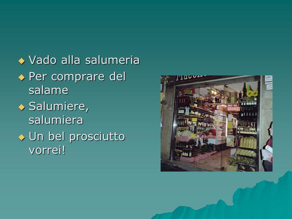 Vado alla salumeria Vado alla salumeria Per comprare del salame Per comprare del salame Salumiere, salumiera Salumiere, salumiera Un bel prosciutto vo