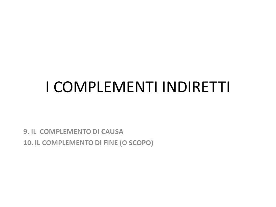 I COMPLEMENTI INDIRETTI 9. IL COMPLEMENTO DI CAUSA 10. IL COMPLEMENTO DI FINE (O SCOPO)