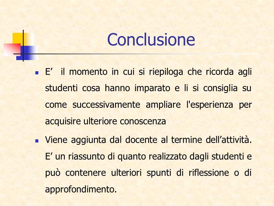 Conclusione E il momento in cui si riepiloga che ricorda agli studenti cosa hanno imparato e li si consiglia su come successivamente ampliare l'esperi