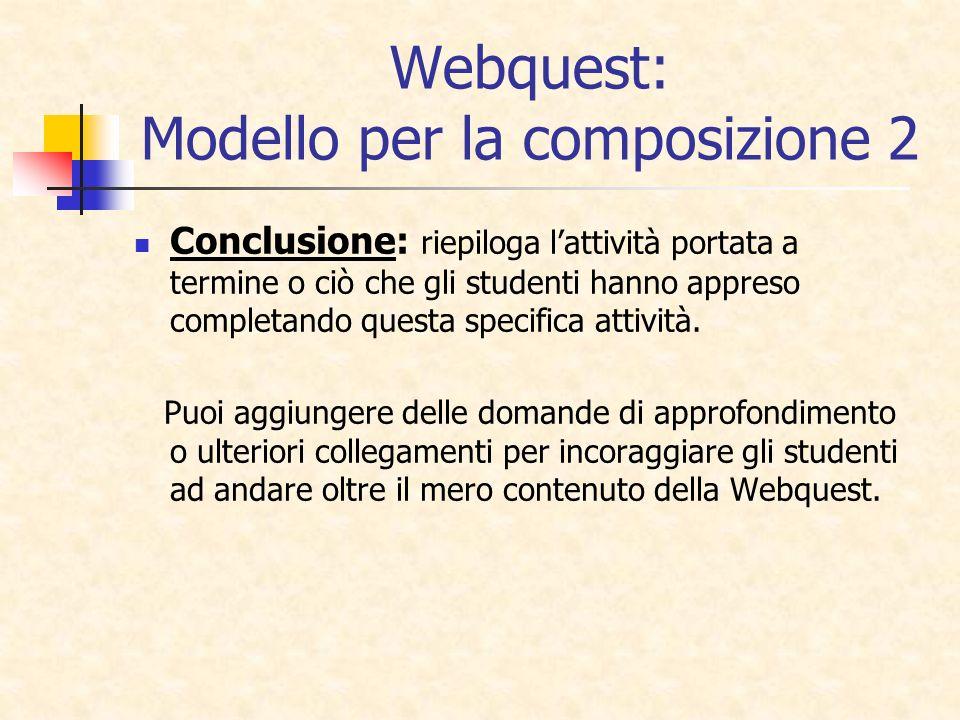 Webquest: Modello per la composizione 2 Conclusione: riepiloga lattività portata a termine o ciò che gli studenti hanno appreso completando questa spe