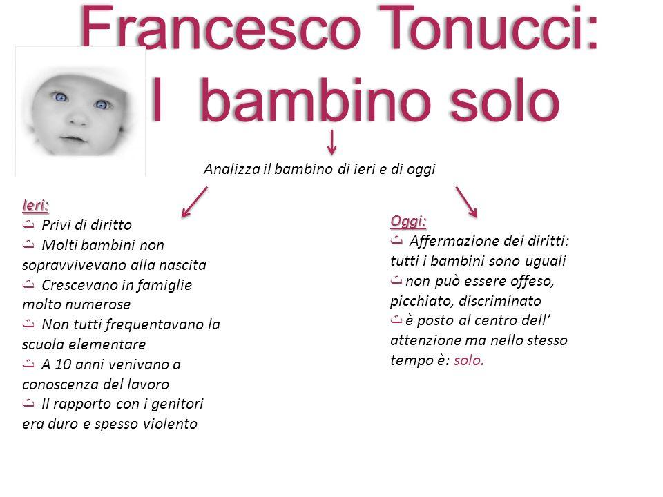 Francesco Tonucci: Il bambino solo Analizza il bambino di ieri e di oggi Ieri: Privi di diritto Molti bambini non sopravvivevano alla nascita Cresceva