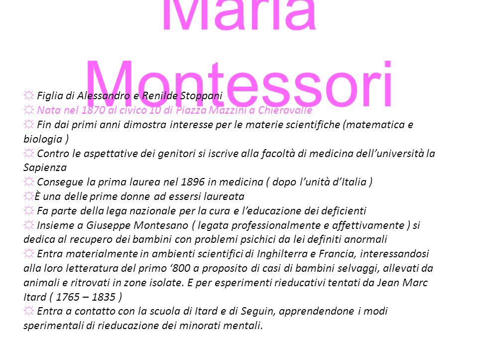 Maria Montessori Figlia di Alessandro e Renilde Stoppani Nata nel 1870 al civico 10 di Piazza Mazzini a Chieravalle Fin dai primi anni dimostra intere