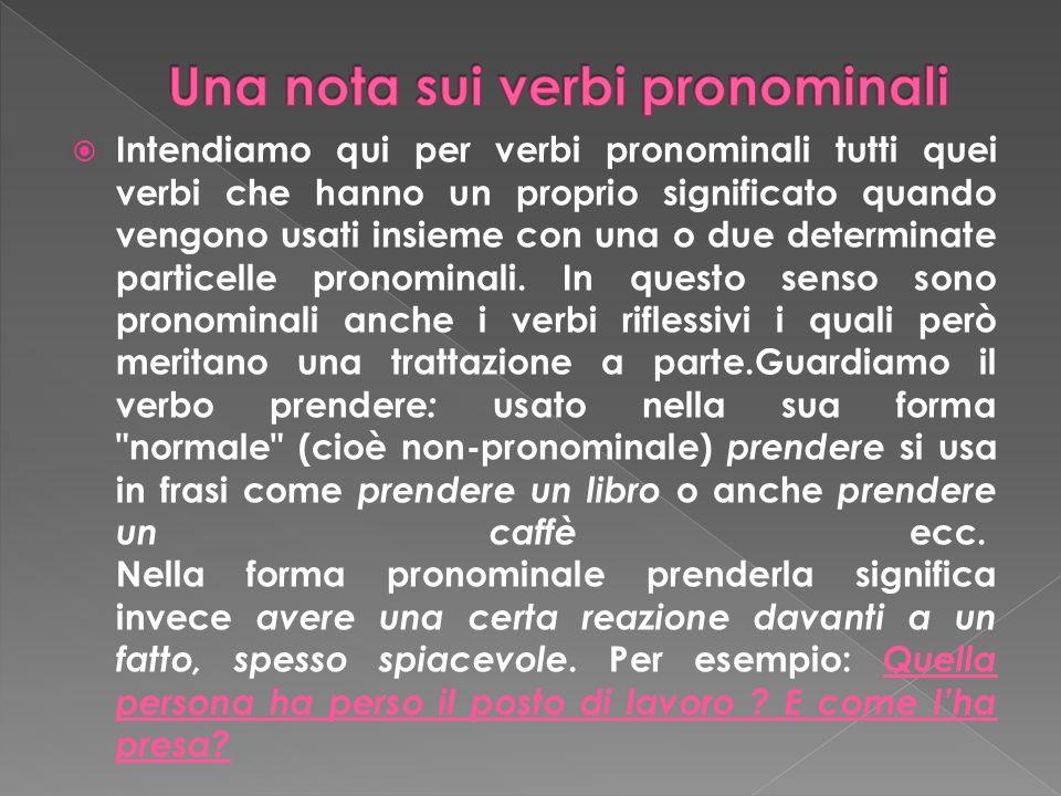 Intendiamo qui per verbi pronominali tutti quei verbi che hanno un proprio significato quando vengono usati insieme con una o due determinate particelle pronominali.