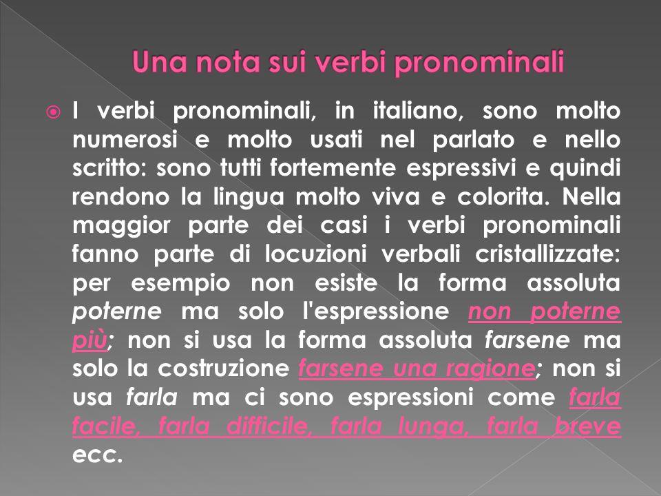 I verbi pronominali, in italiano, sono molto numerosi e molto usati nel parlato e nello scritto: sono tutti fortemente espressivi e quindi rendono la lingua molto viva e colorita.
