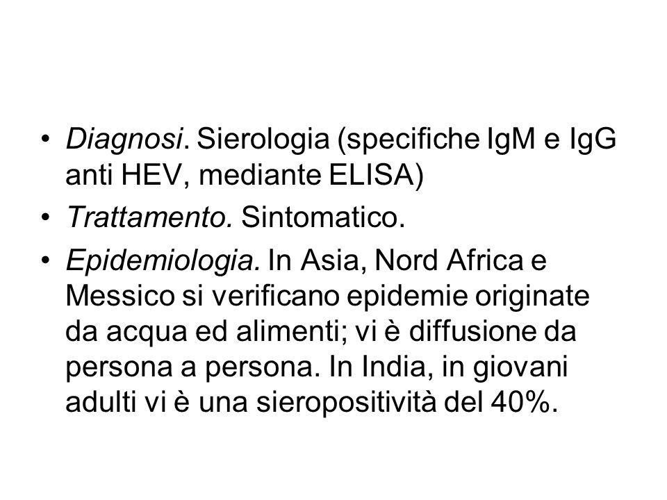 Diagnosi. Sierologia (specifiche IgM e IgG anti HEV, mediante ELISA) Trattamento. Sintomatico. Epidemiologia. In Asia, Nord Africa e Messico si verifi