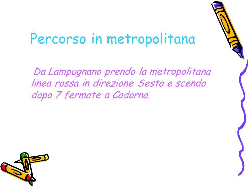 Percorso in metropolitana Da Lampugnano prendo la metropolitana linea rossa in direzione Sesto e scendo dopo 7 fermate a Cadorna.