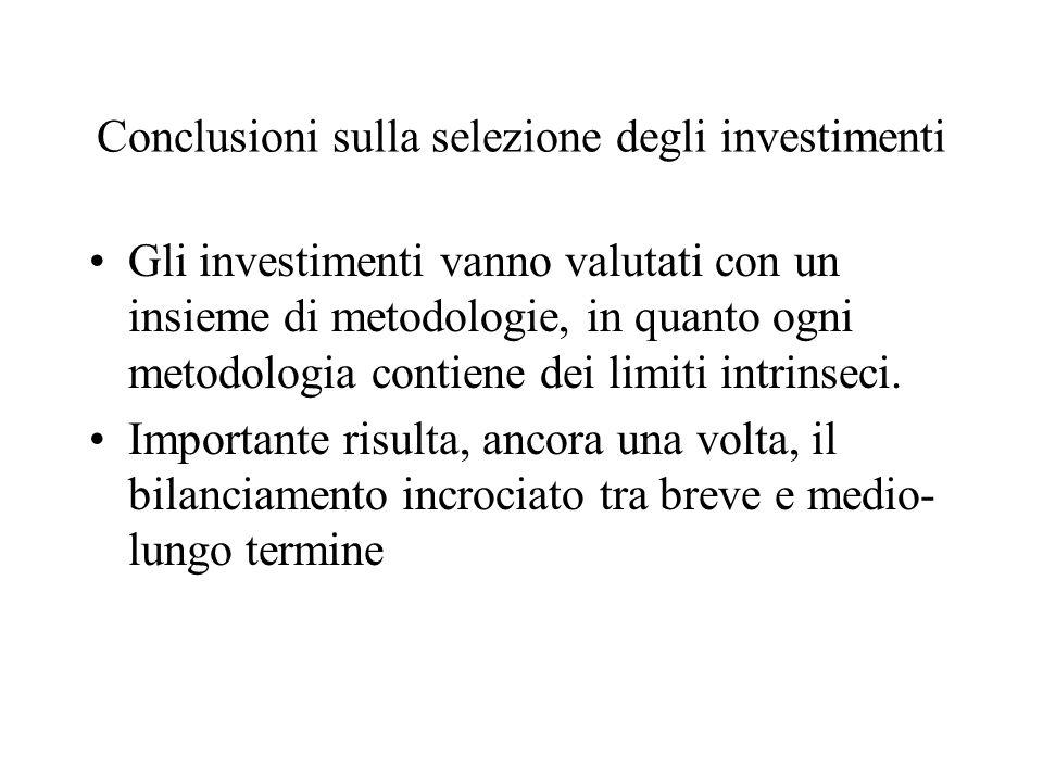 Conclusioni sulla selezione degli investimenti Gli investimenti vanno valutati con un insieme di metodologie, in quanto ogni metodologia contiene dei