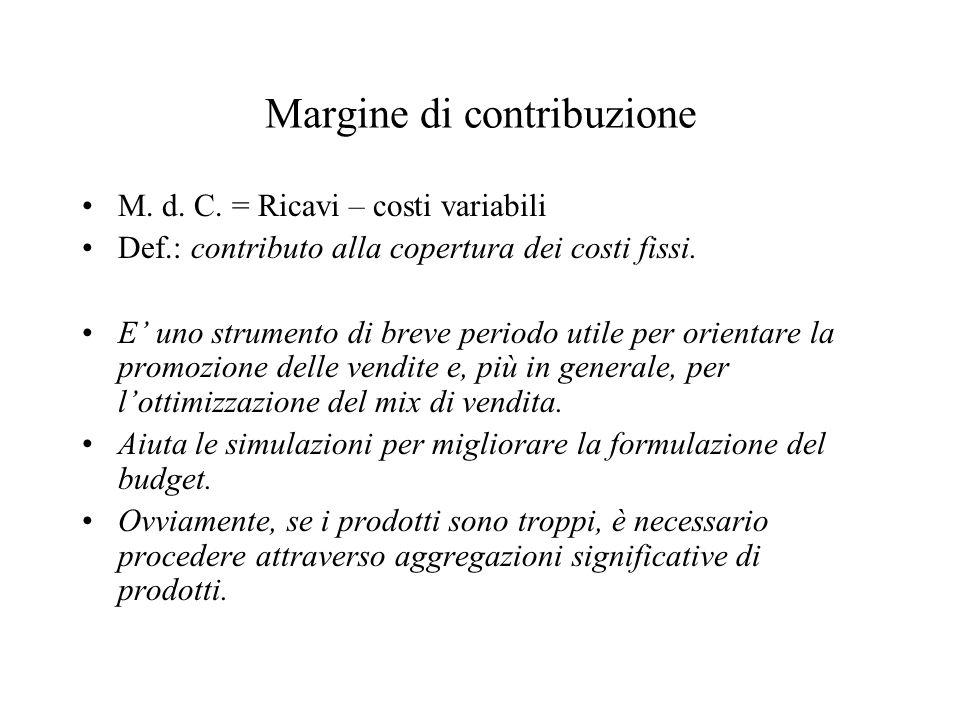 Margine di contribuzione M. d. C. = Ricavi – costi variabili Def.: contributo alla copertura dei costi fissi. E uno strumento di breve periodo utile p