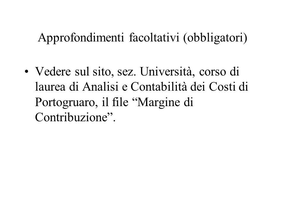 Approfondimenti facoltativi (obbligatori) Vedere sul sito, sez. Università, corso di laurea di Analisi e Contabilità dei Costi di Portogruaro, il file