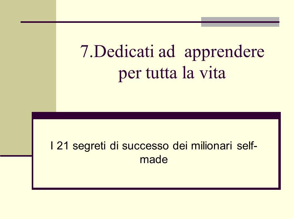 7.Dedicati ad apprendere per tutta la vita I 21 segreti di successo dei milionari self- made