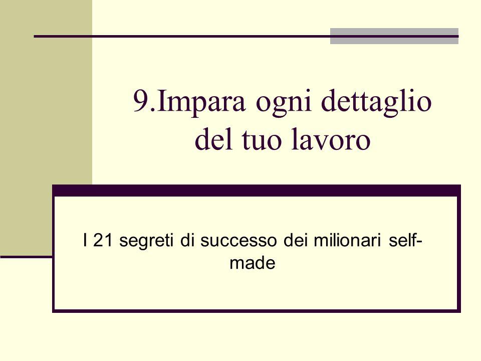 9.Impara ogni dettaglio del tuo lavoro I 21 segreti di successo dei milionari self- made
