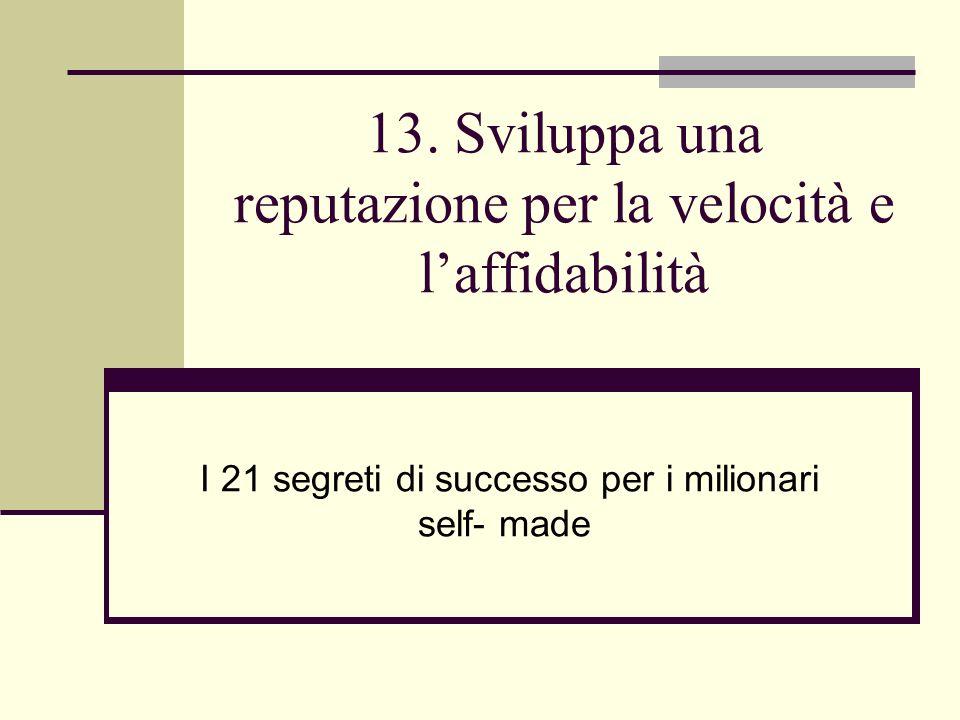 13. Sviluppa una reputazione per la velocità e laffidabilità I 21 segreti di successo per i milionari self- made