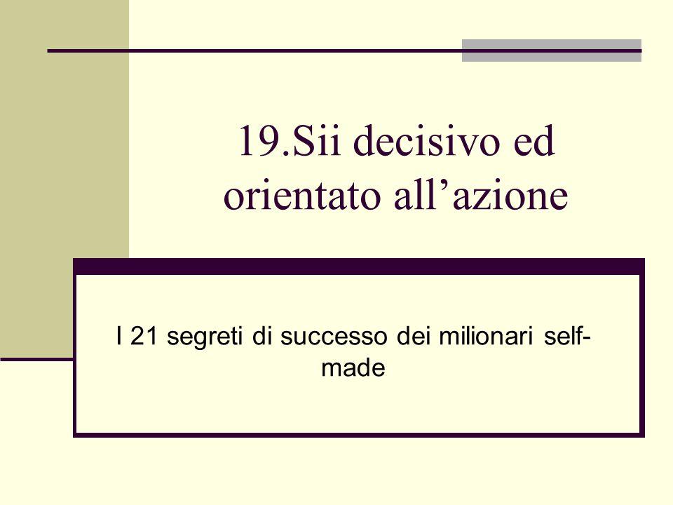 19.Sii decisivo ed orientato allazione I 21 segreti di successo dei milionari self- made