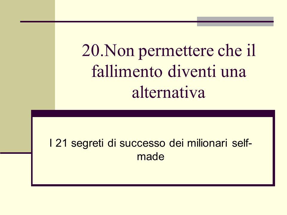20.Non permettere che il fallimento diventi una alternativa I 21 segreti di successo dei milionari self- made