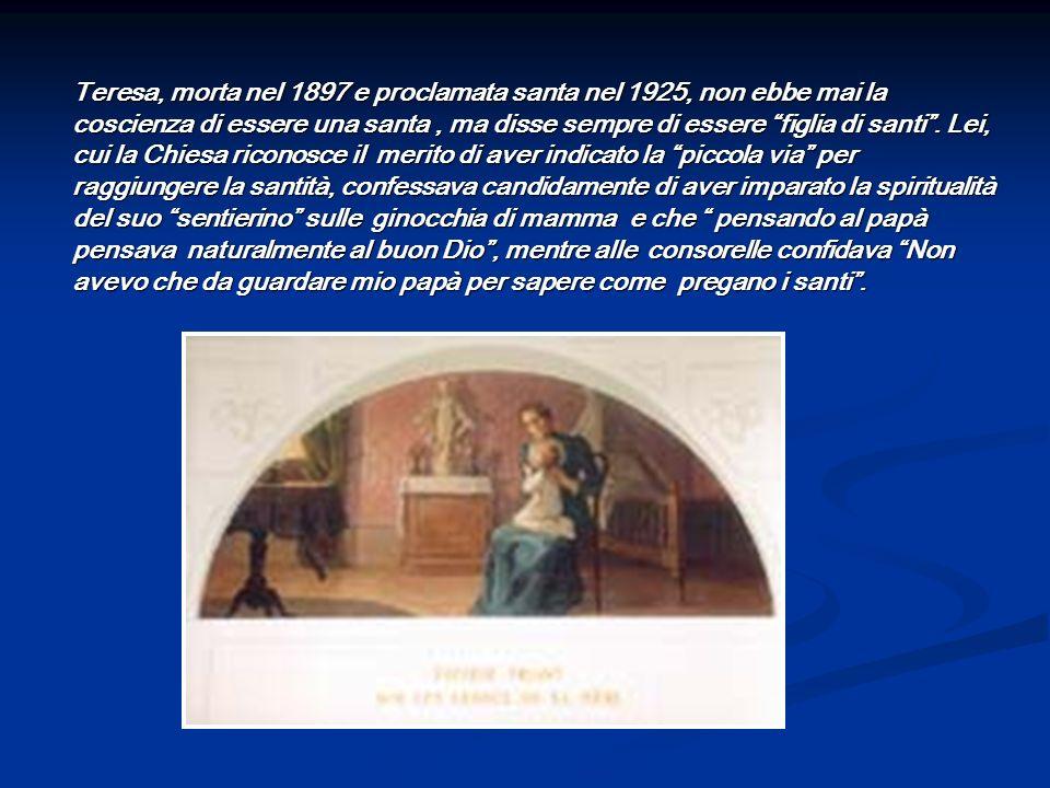 Teresa, morta nel 1897 e proclamata santa nel 1925, non ebbe mai la coscienza di essere una santa, ma disse sempre di essere figlia di santi. Lei, cui
