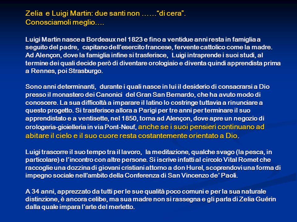 Zelia e Luigi Martin: due santi non ……di cera. Conosciamoli meglio…. Luigi Martin nasce a Bordeaux nel 1823 e fino a ventidue anni resta in famiglia a