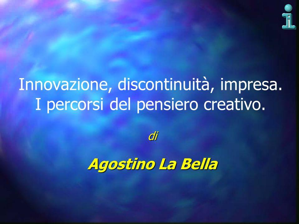 Innovazione, discontinuità, impresa. I percorsi del pensiero creativo. di Agostino La Bella