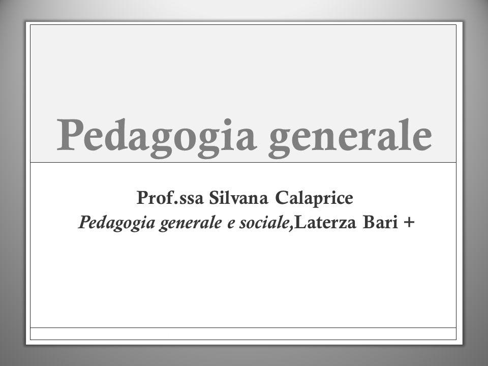 Pedagogia generale Prof.ssa Silvana Calaprice Pedagogia generale e sociale, Laterza Bari +