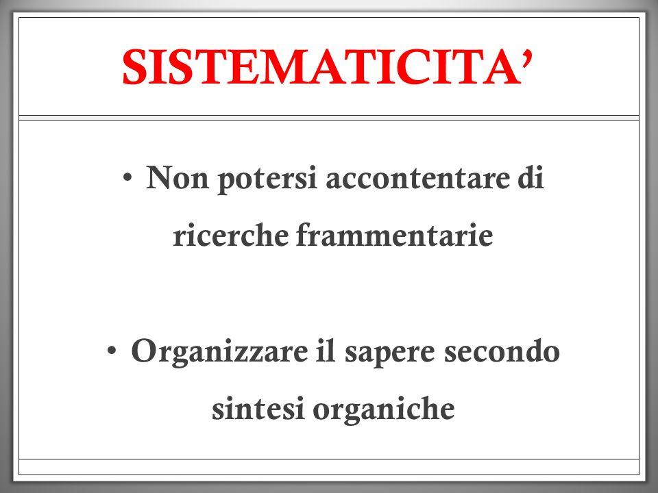 SISTEMATICITA Non potersi accontentare di ricerche frammentarie Organizzare il sapere secondo sintesi organiche
