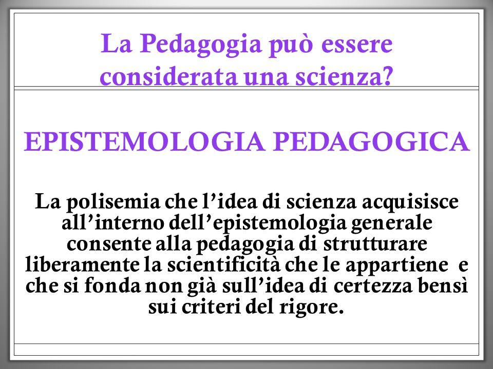 EPISTEMOLOGIA PEDAGOGICA La Pedagogia può essere considerata una scienza? EPISTEMOLOGIA PEDAGOGICA La polisemia che lidea di scienza acquisisce allint