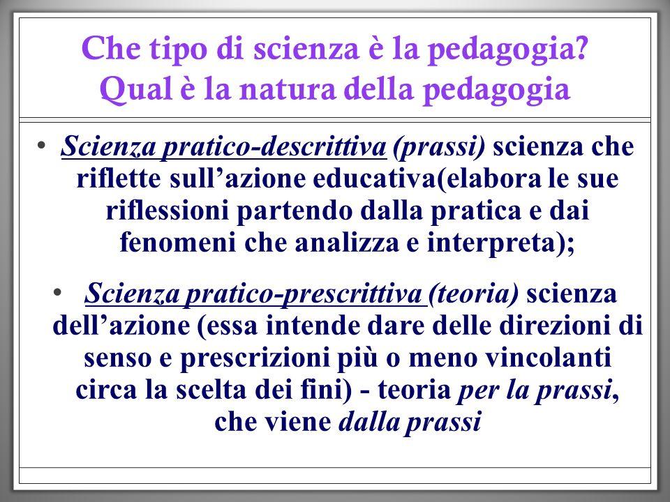 Che tipo di scienza è la pedagogia? Qual è la natura della pedagogia Scienza pratico-descrittiva (prassi Scienza pratico-descrittiva (prassi) scienza