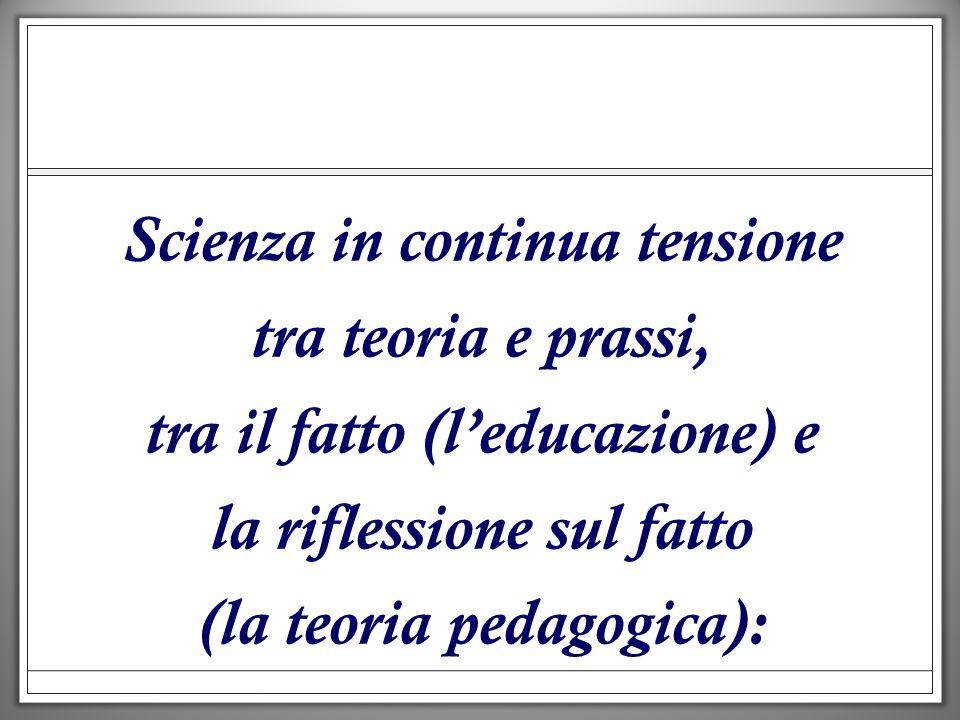Scienza in continua tensione tra teoria e prassi, tra il fatto (leducazione) e la riflessione sul fatto (la teoria pedagogica):