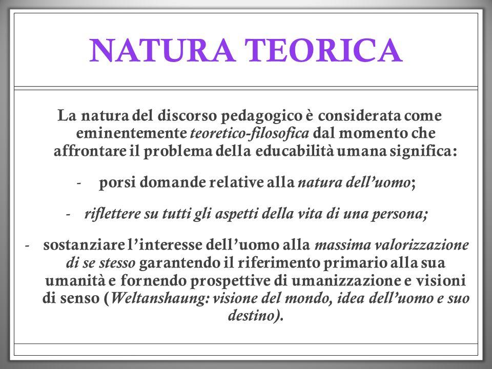 NATURA TEORICA La natura del discorso pedagogico è considerata come eminentemente teoretico-filosofica dal momento che affrontare il problema della ed