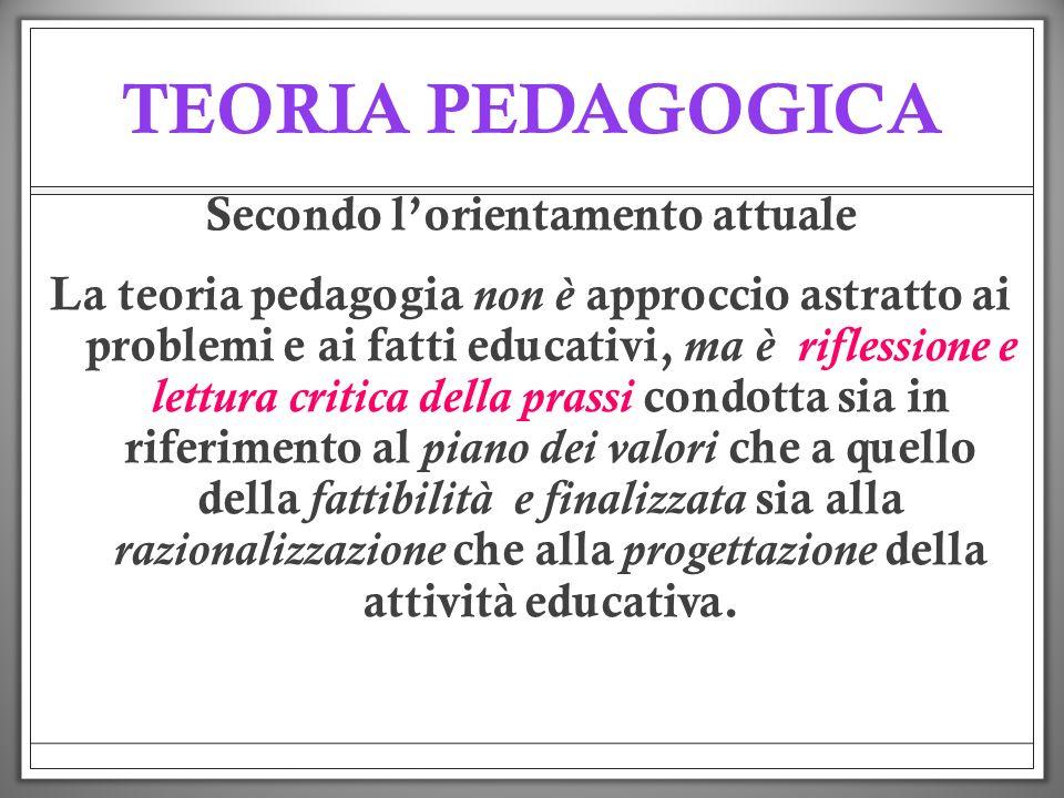 TEORIA PEDAGOGICA Secondo lorientamento attuale La teoria pedagogia non è approccio astratto ai problemi e ai fatti educativi, ma è riflessione e lett