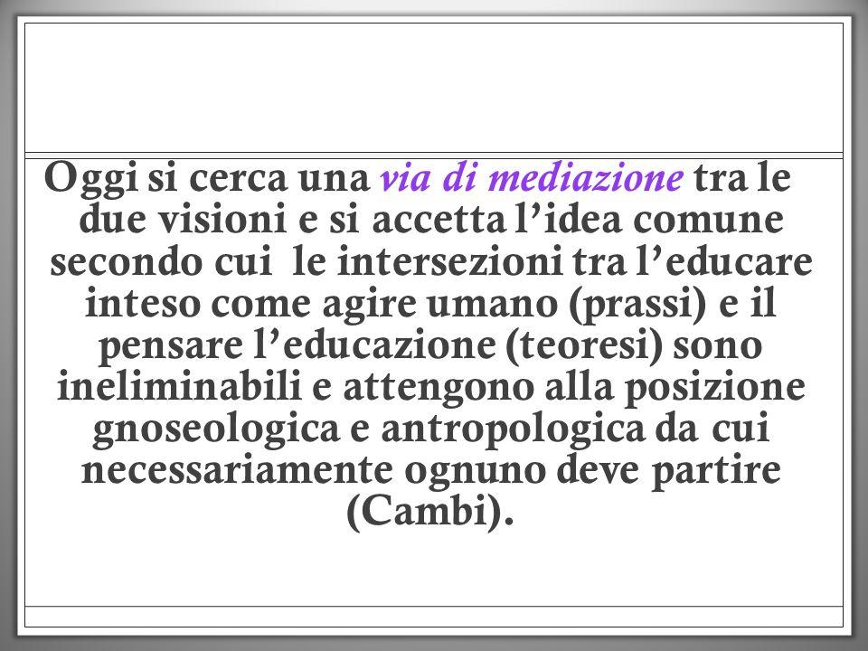 Oggi si cerca una via di mediazione tra le due visioni e si accetta lidea comune secondo cui le intersezioni tra leducare inteso come agire umano (pra