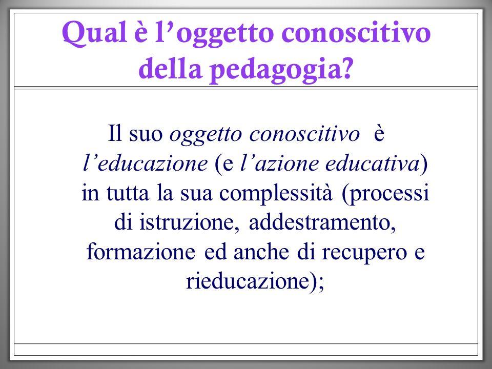 Qual è loggetto conoscitivo della pedagogia? Il suo oggetto conoscitivo è leducazione (e lazione educativa) in tutta la sua complessità (processi di i