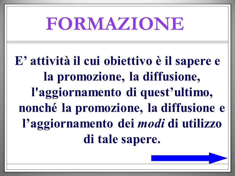 FORMAZIONE E attività il cui obiettivo è il sapere e la promozione, la diffusione, l'aggiornamento di questultimo, nonché la promozione, la diffusione