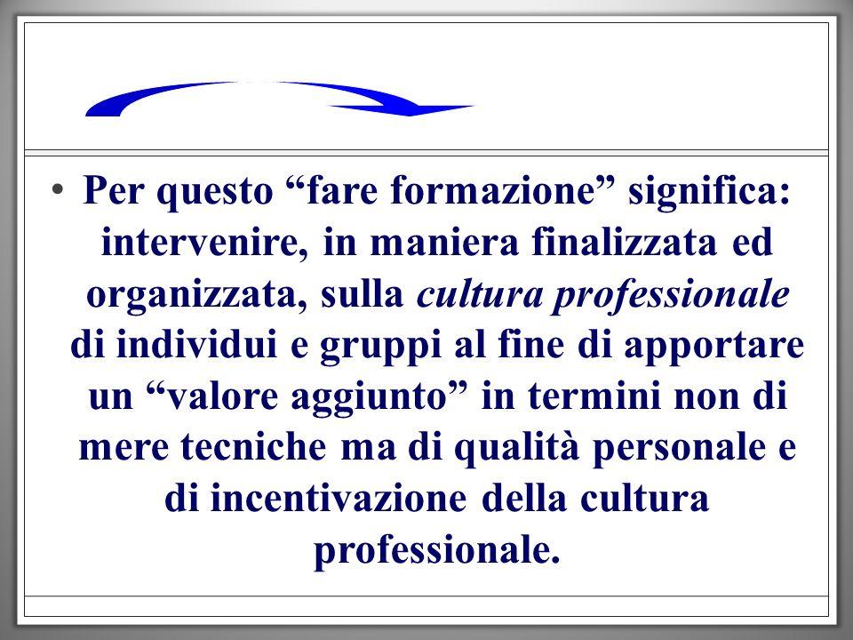 Per questo fare formazione significa: intervenire, in maniera finalizzata ed organizzata, sulla cultura professionale di individui e gruppi al fine di