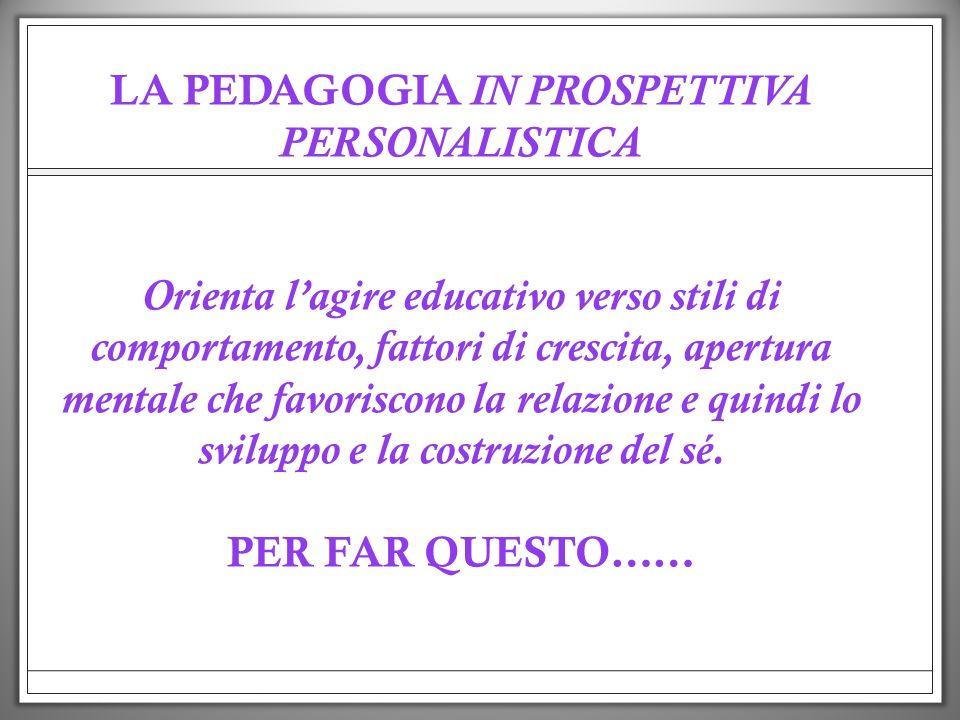 LA PEDAGOGIA IN PROSPETTIVA PERSONALISTICA Orienta lagire educativo verso stili di comportamento, fattori di crescita, apertura mentale che favoriscon