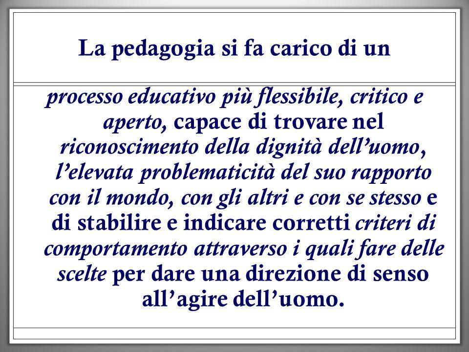 La pedagogia si fa carico di un processo educativo più flessibile, critico e aperto, capace di trovare nel riconoscimento della dignità delluomo, lele
