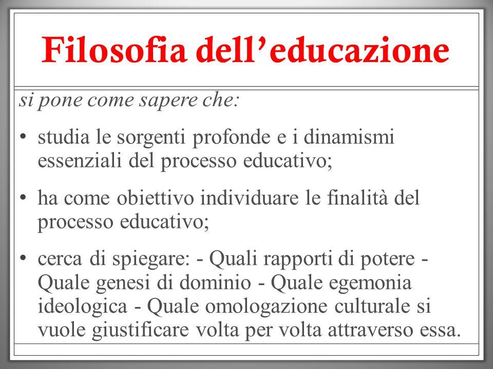 Filosofia delleducazione si pone come sapere che: studia le sorgenti profonde e i dinamismi essenziali del processo educativo; ha come obiettivo indiv