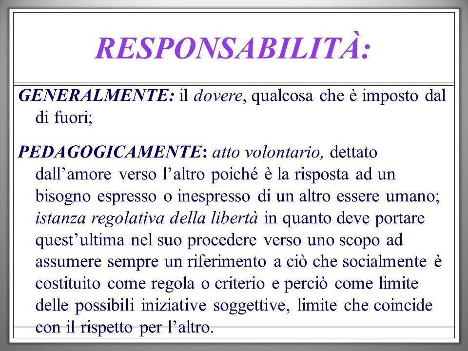 RESPONSABILITÀ: GENERALMENTE: il dovere, qualcosa che è imposto dal di fuori; PEDAGOGICAMENTE: atto volontario, dettato dallamore verso laltro poiché