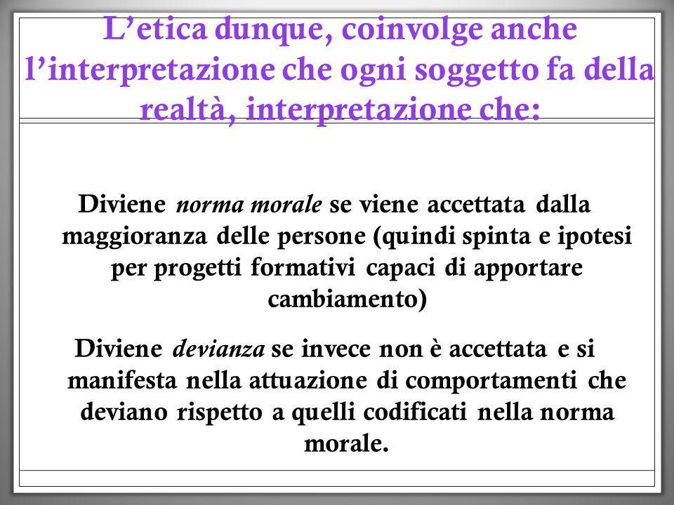 Letica dunque, coinvolge anche linterpretazione che ogni soggetto fa della realtà, interpretazione che: Diviene norma morale se viene accettata dalla