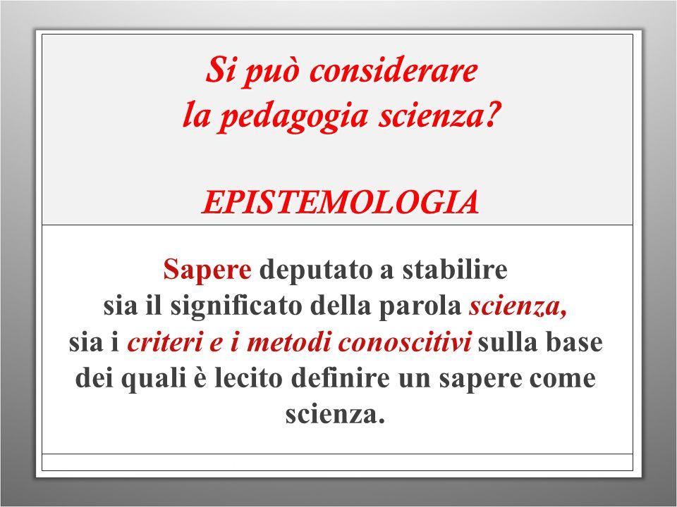 Si può considerare la pedagogia scienza? EPISTEMOLOGIA Sapere deputato a stabilire sia il significato della parola scienza, sia i criteri e i metodi c