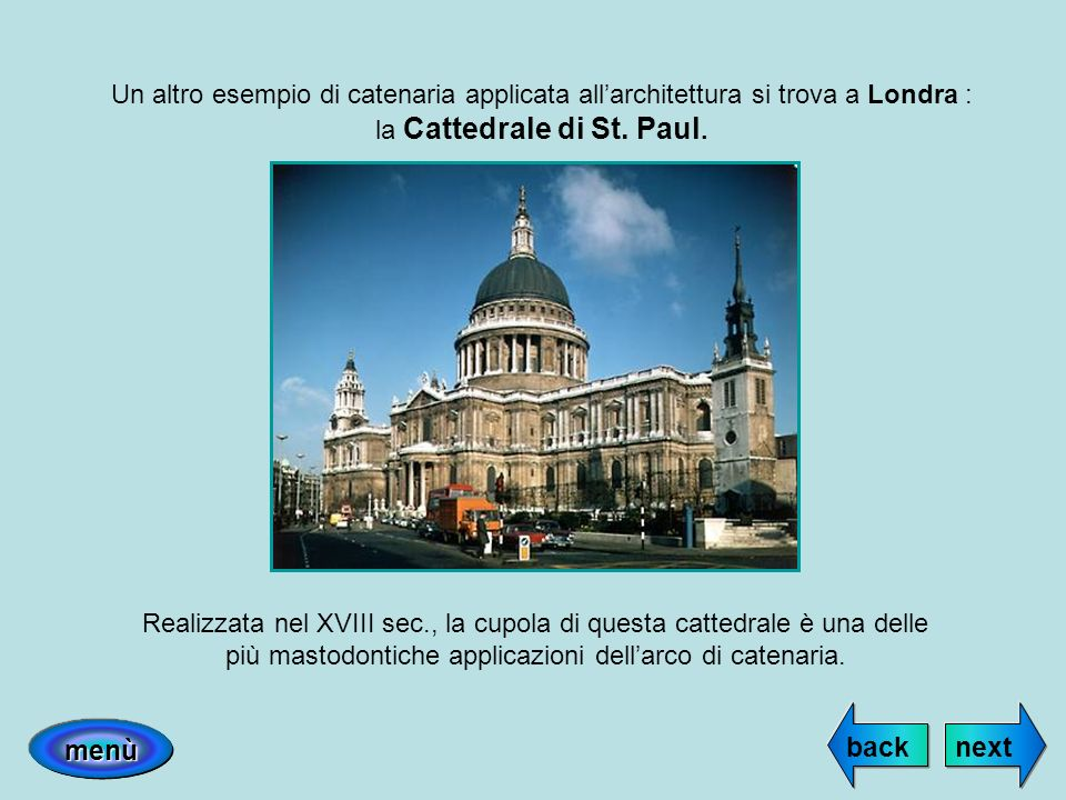 Un altro esempio di catenaria applicata allarchitettura si trova a Londra : la Cattedrale di St. Paul. Realizzata nel XVIII sec., la cupola di questa