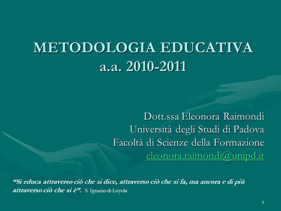 1 METODOLOGIA EDUCATIVA a.a. 2010-2011 Dott.ssa Eleonora Raimondi Università degli Studi di Padova Facoltà di Scienze della Formazione eleonora.raimon